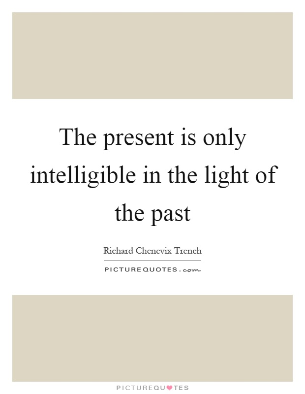 The present is only intelligible in the light of the past Picture Quote #1