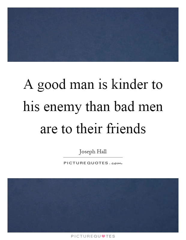 A good man is kinder to his enemy than bad men are to their friends Picture Quote #1