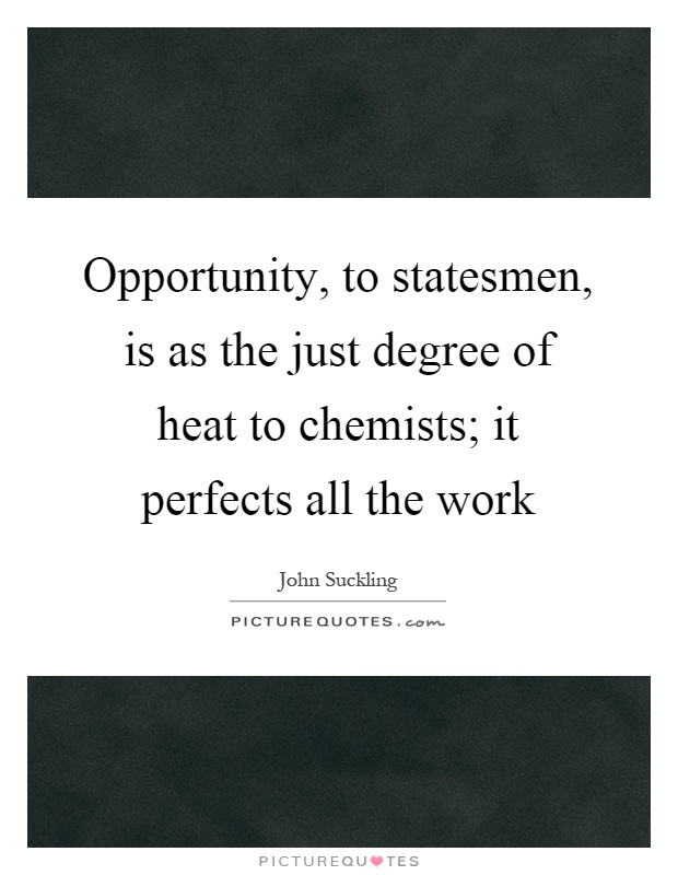 Opportunity, to statesmen, is as the just degree of heat to chemists; it perfects all the work Picture Quote #1