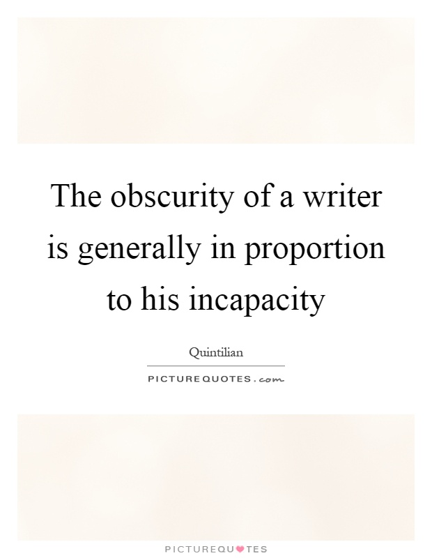 The obscurity of a writer is generally in proportion to his incapacity Picture Quote #1