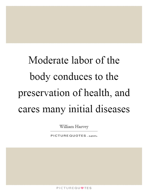 Moderate labor of the body conduces to the preservation of health, and cares many initial diseases Picture Quote #1