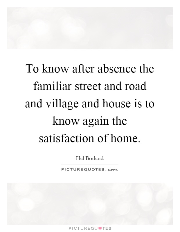 To know after absence the familiar street and road and village and house is to know again the satisfaction of home Picture Quote #1