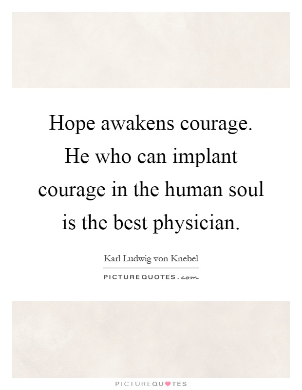 Hope awakens courage. He who can implant courage in the human soul is the best physician Picture Quote #1