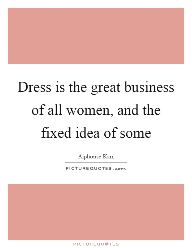 Dress is the great business of all women, and the fixed idea of some Picture Quote #1