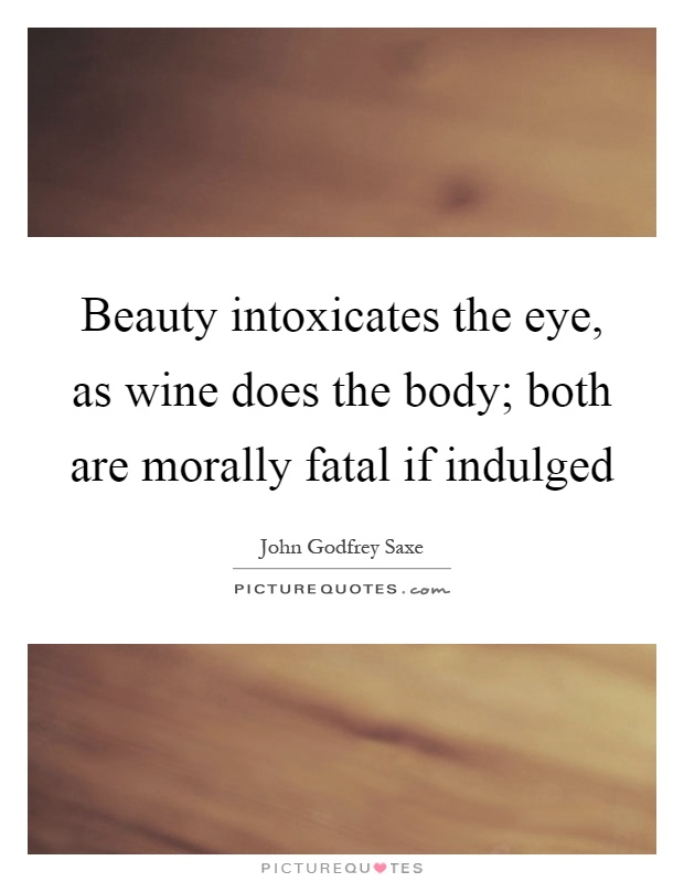 Beauty intoxicates the eye, as wine does the body; both are morally fatal if indulged Picture Quote #1