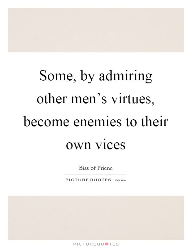 Some, by admiring other men's virtues, become enemies to their own vices Picture Quote #1