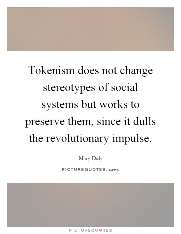Tokenism does not change stereotypes of social systems but works to preserve them, since it dulls the revolutionary impulse Picture Quote #1