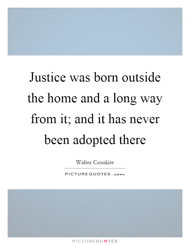 Justice was born outside the home and a long way from it; and it has never been adopted there Picture Quote #1