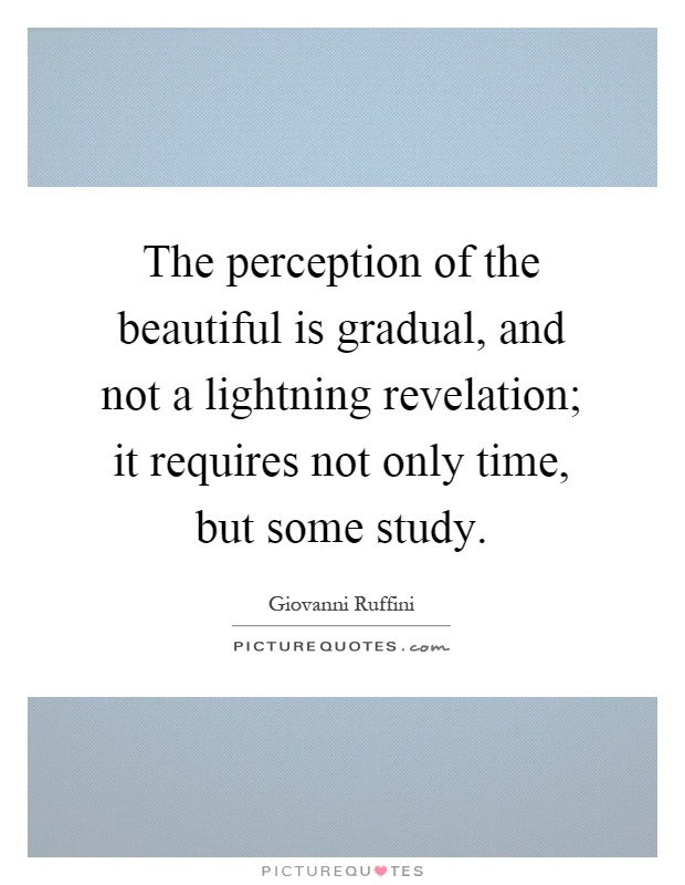 The perception of the beautiful is gradual, and not a lightning revelation; it requires not only time, but some study Picture Quote #1