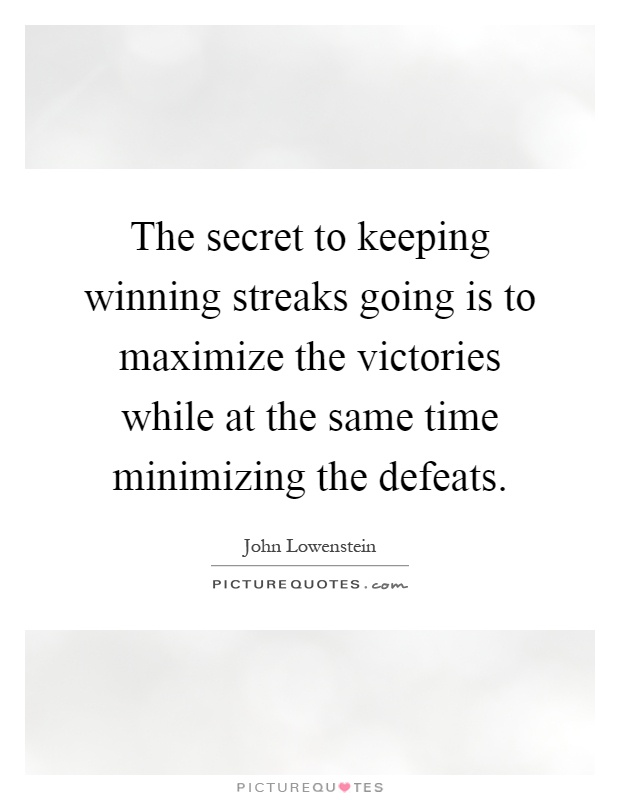 The secret to keeping winning streaks going is to maximize the victories while at the same time minimizing the defeats Picture Quote #1