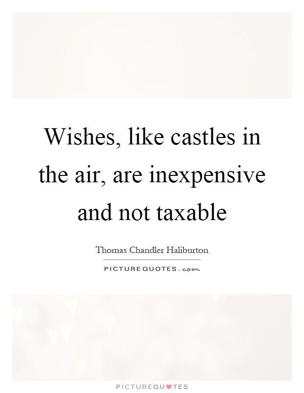 Quotes About Castles New Wishes Like Castles In The Air Are Inexpensive And Not Taxable