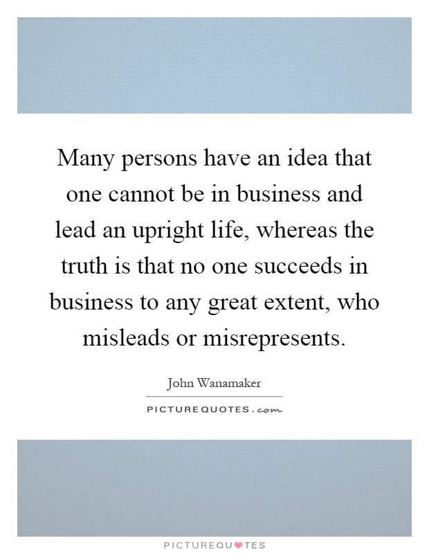 Many persons have an idea that one cannot be in business and lead an upright life, whereas the truth is that no one succeeds in business to any great extent, who misleads or misrepresents Picture Quote #1