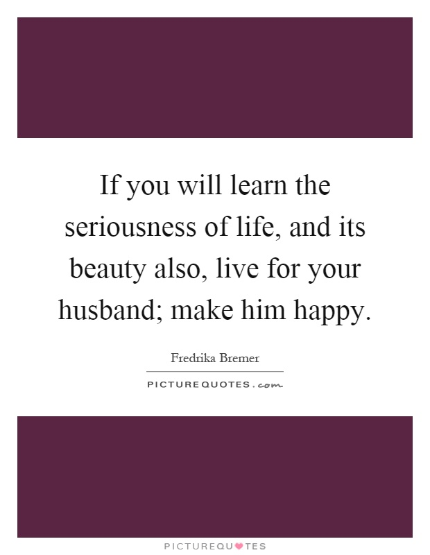 If you will learn the seriousness of life, and its beauty also, live for your husband; make him happy Picture Quote #1