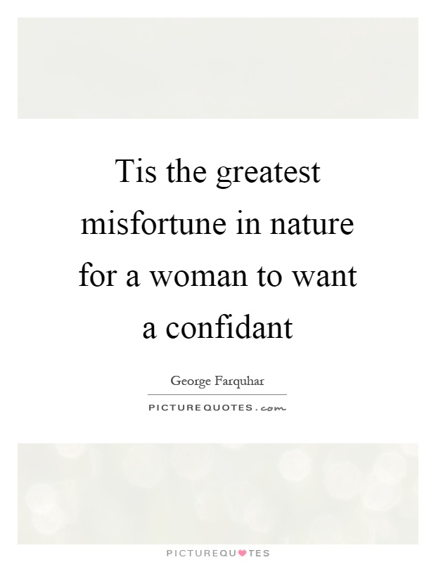 Tis the greatest misfortune in nature for a woman to want a confidant Picture Quote #1