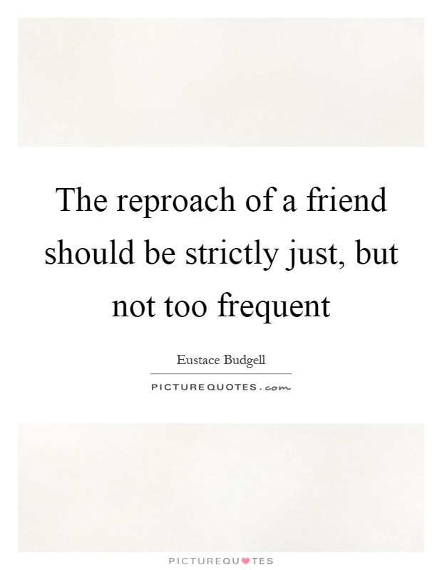 The reproach of a friend should be strictly just, but not too frequent Picture Quote #1