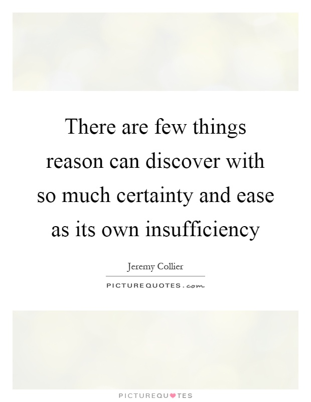There are few things reason can discover with so much certainty and ease as its own insufficiency Picture Quote #1