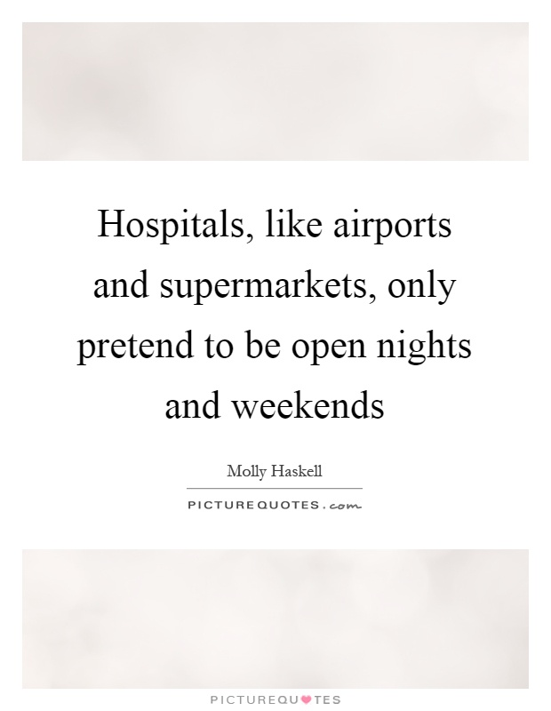 Hospitals, like airports and supermarkets, only pretend to be open nights and weekends Picture Quote #1
