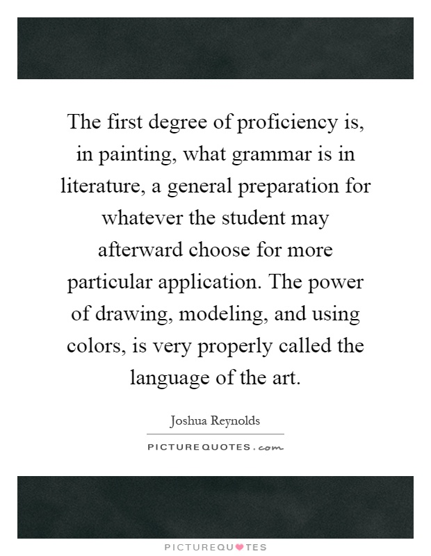 The first degree of proficiency is, in painting, what grammar is in literature, a general preparation for whatever the student may afterward choose for more particular application. The power of drawing, modeling, and using colors, is very properly called the language of the art Picture Quote #1