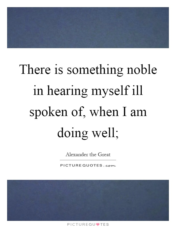 There is something noble in hearing myself ill spoken of, when I am doing well; Picture Quote #1
