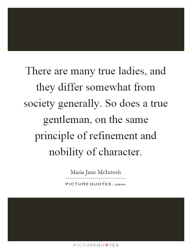 There are many true ladies, and they differ somewhat from society generally. So does a true gentleman, on the same principle of refinement and nobility of character Picture Quote #1