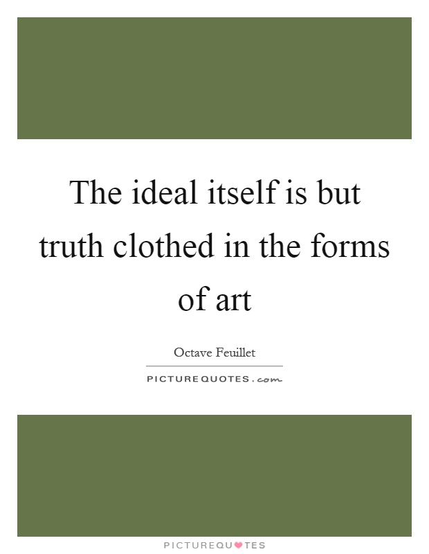The ideal itself is but truth clothed in the forms of art Picture Quote #1