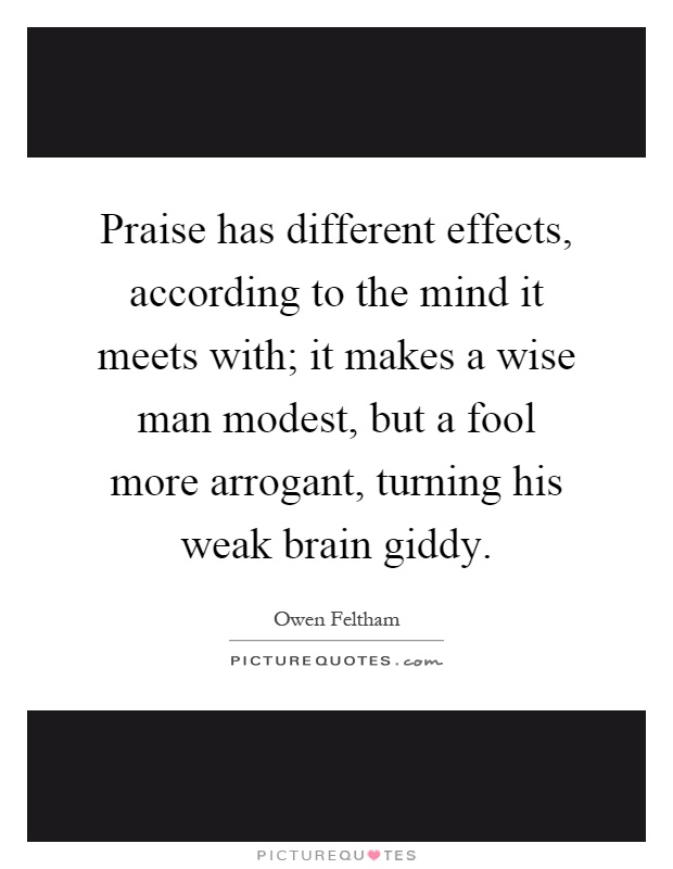 Praise has different effects, according to the mind it meets with; it makes a wise man modest, but a fool more arrogant, turning his weak brain giddy Picture Quote #1
