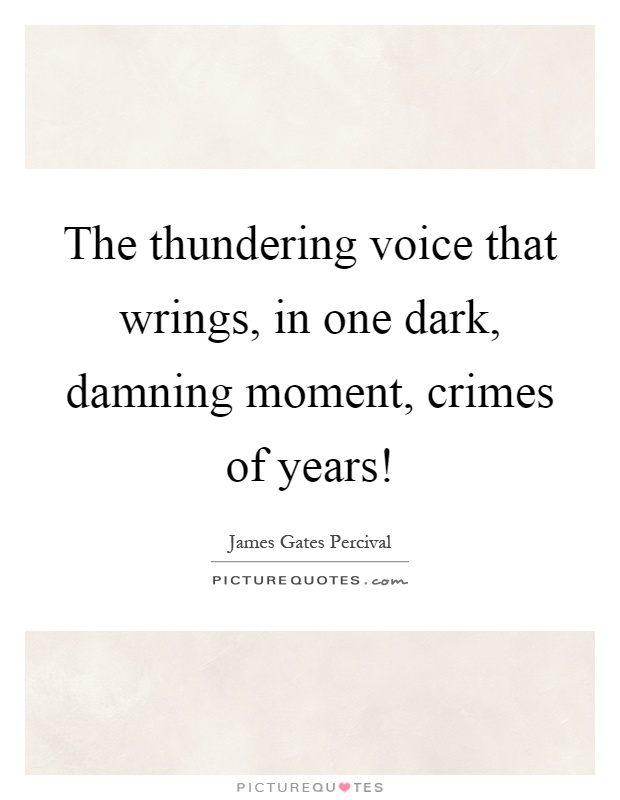 The thundering voice that wrings, in one dark, damning moment, crimes of years! Picture Quote #1