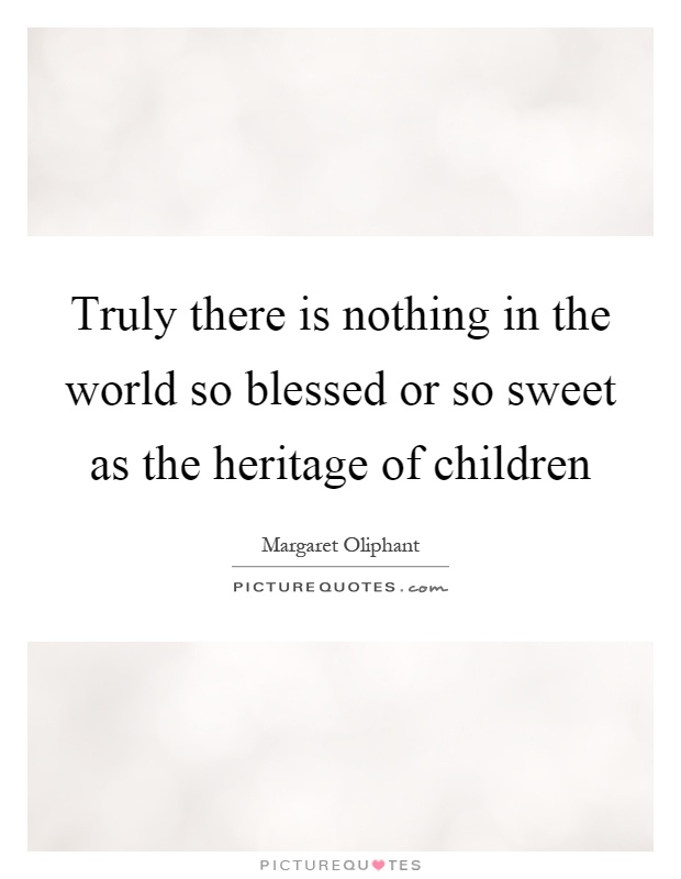 Truly there is nothing in the world so blessed or so sweet as the heritage of children Picture Quote #1