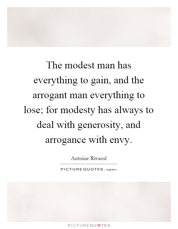 The modest man has everything to gain, and the arrogant man everything to lose; for modesty has always to deal with generosity, and arrogance with envy Picture Quote #1