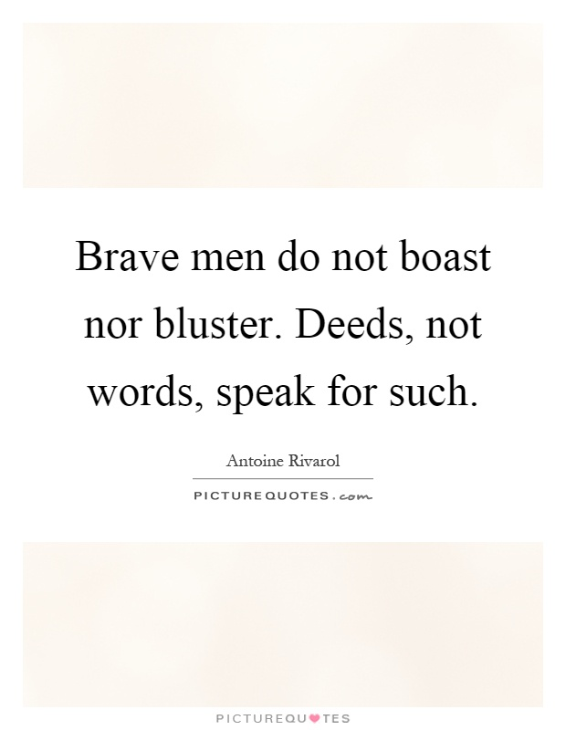 Brave men do not boast nor bluster. Deeds, not words, speak for such Picture Quote #1