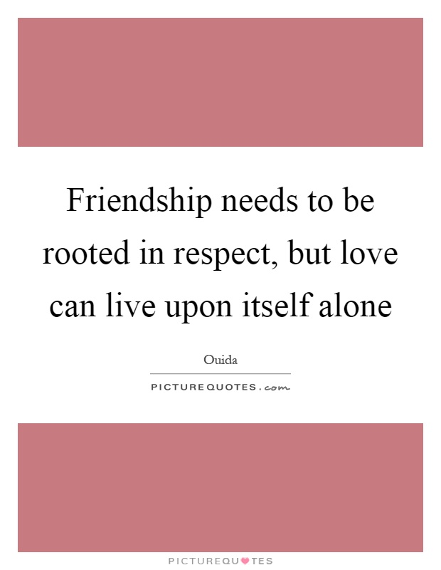 Friendship needs to be rooted in respect, but love can live upon itself alone Picture Quote #1
