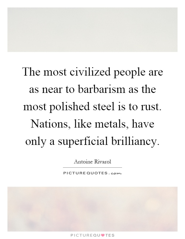 The most civilized people are as near to barbarism as the most polished steel is to rust. Nations, like metals, have only a superficial brilliancy Picture Quote #1