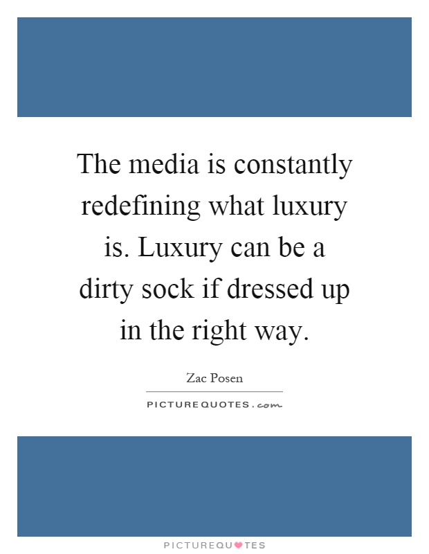 The media is constantly redefining what luxury is. Luxury can be a dirty sock if dressed up in the right way Picture Quote #1