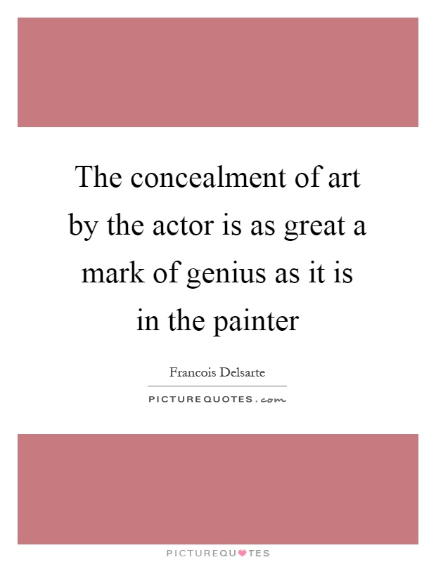 The Concealment Of Art By The Actor Is As Great A Mark Of