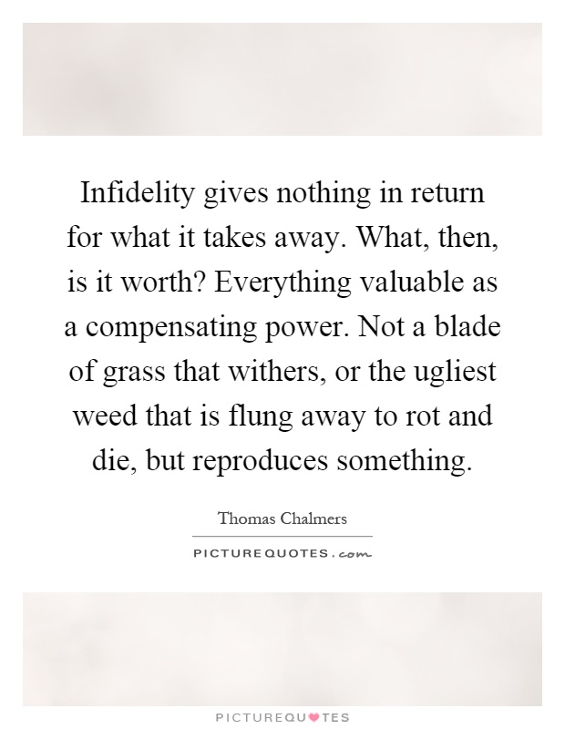 Infidelity gives nothing in return for what it takes away. What, then, is it worth? Everything valuable as a compensating power. Not a blade of grass that withers, or the ugliest weed that is flung away to rot and die, but reproduces something Picture Quote #1