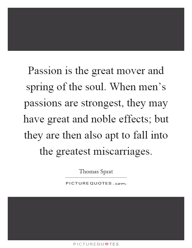 Passion is the great mover and spring of the soul. When men's passions are strongest, they may have great and noble effects; but they are then also apt to fall into the greatest miscarriages Picture Quote #1