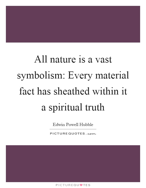 All nature is a vast symbolism: Every material fact has sheathed within it a spiritual truth Picture Quote #1