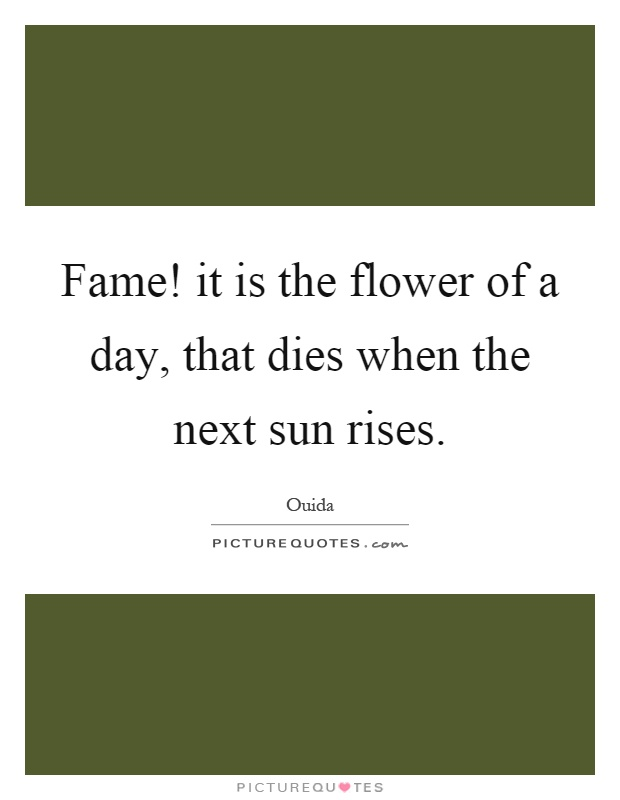 Fame! it is the flower of a day, that dies when the next sun rises Picture Quote #1