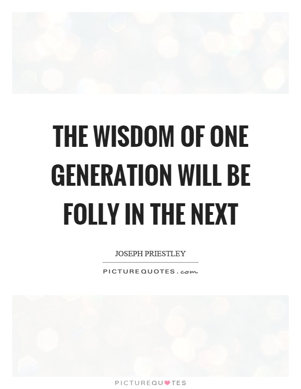 The wisdom of one generation will be folly in the next Picture Quote #1