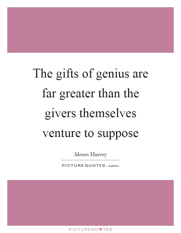 The gifts of genius are far greater than the givers themselves venture to suppose Picture Quote #1