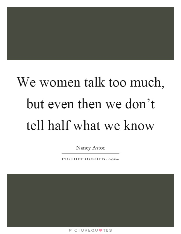We Mock What We Don T Understand Quote: We Women Talk Too Much, But Even Then We Don't Tell Half