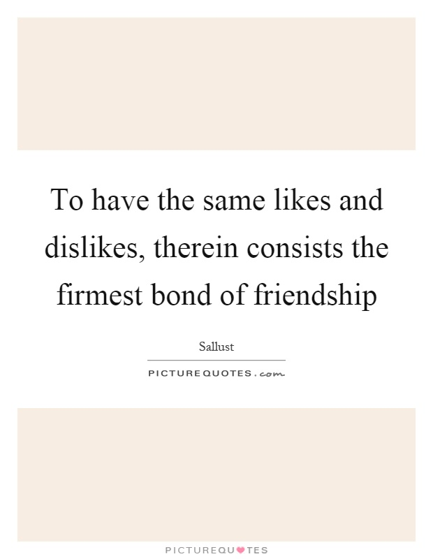 To have the same likes and dislikes, therein consists the firmest bond of friendship Picture Quote #1