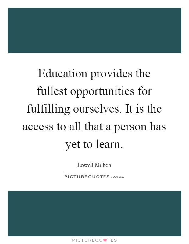 Education provides the fullest opportunities for fulfilling ourselves. It is the access to all that a person has yet to learn Picture Quote #1