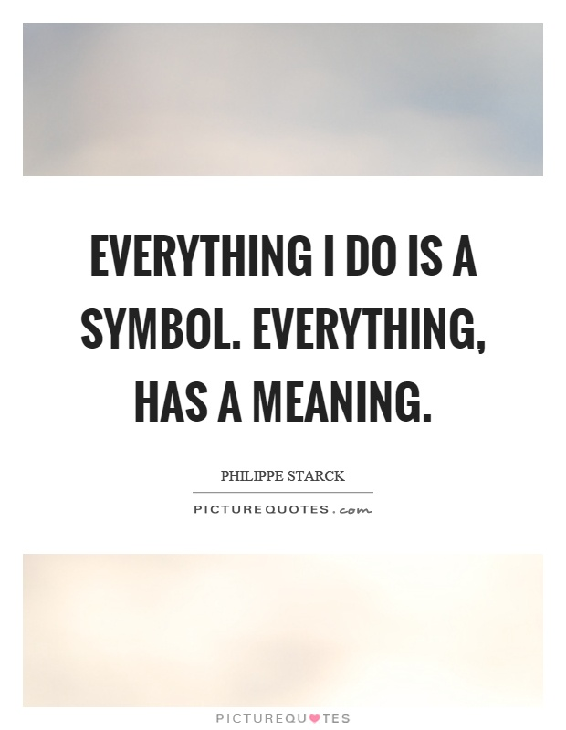 Everything I do is a symbol. Everything, has a meaning Picture Quote #1