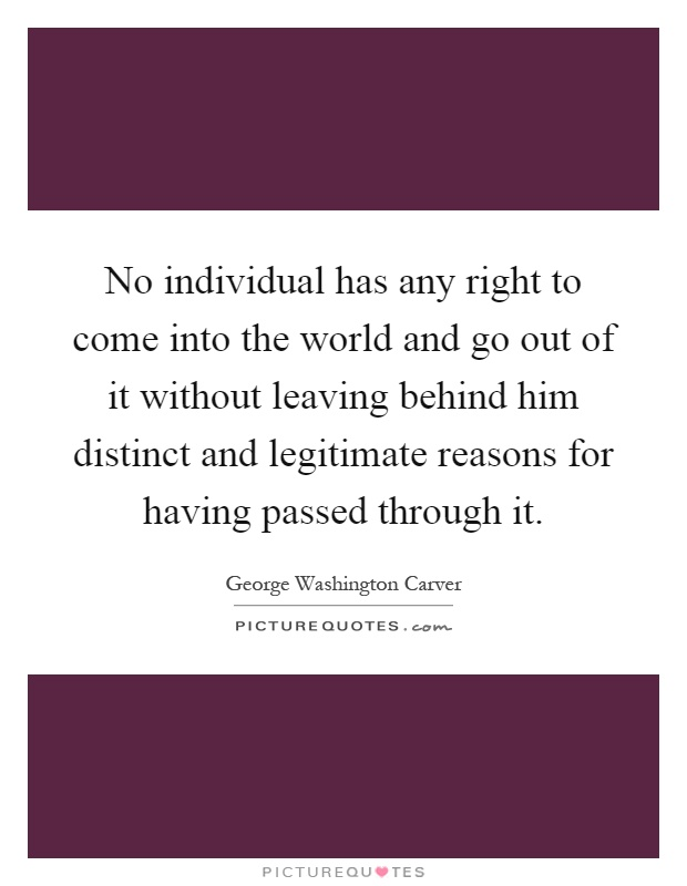 No individual has any right to come into the world and go out of it without leaving behind him distinct and legitimate reasons for having passed through it Picture Quote #1