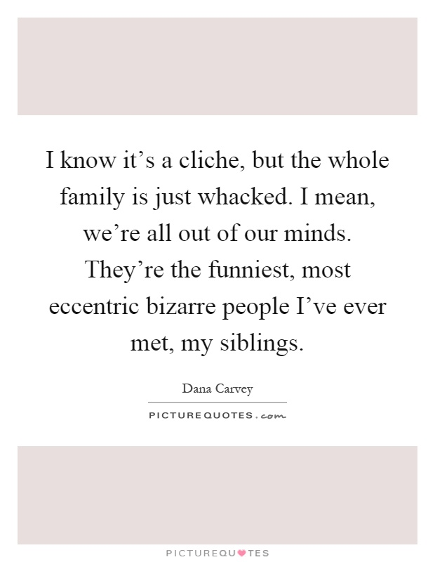 I know it's a cliche, but the whole family is just whacked. I mean, we're all out of our minds. They're the funniest, most eccentric bizarre people I've ever met, my siblings Picture Quote #1
