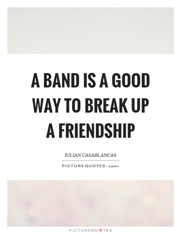 A band is a good way to break up a friendship Picture Quote #1