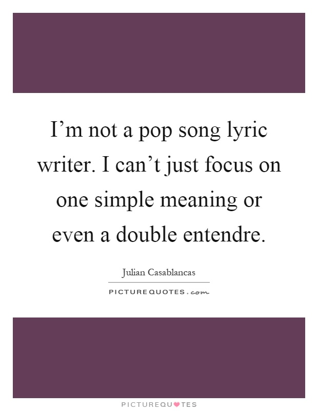 I'm not a pop song lyric writer. I can't just focus on one simple meaning or even a double entendre Picture Quote #1
