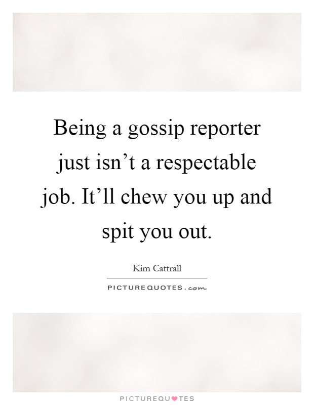 Being a gossip reporter just isn't a respectable job. It'll chew you up and spit you out Picture Quote #1