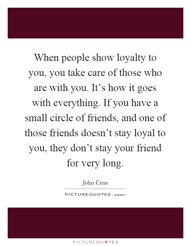 When people show loyalty to you, you take care of those who are with you. It's how it goes with everything. If you have a small circle of friends, and one of those friends doesn't stay loyal to you, they don't stay your friend for very long Picture Quote #1